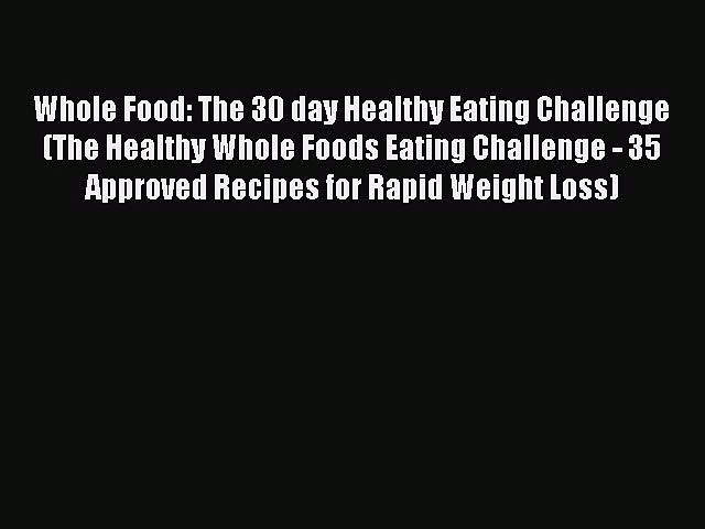 Read Whole Food: The 30 day Healthy Eating Challenge (The Healthy Whole Foods Eating Challenge