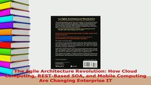 Download  The Agile Architecture Revolution How Cloud Computing RESTBased SOA and Mobile Computing Free Books
