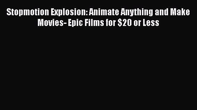[Read Book] Stopmotion Explosion: Animate Anything and Make Movies- Epic Films for $20 or Less