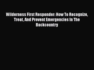 Read Wilderness First Responder: How To Recognize Treat And Prevent Emergencies In The Backcountry