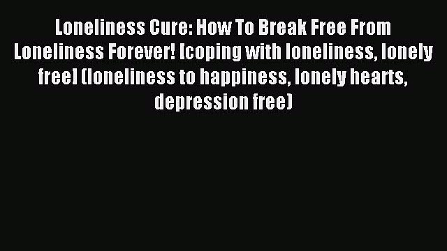 Read Loneliness Cure: How To Break Free From Loneliness Forever! [coping with loneliness lonely