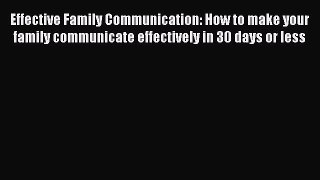 Read Effective Family Communication: How to make your family communicate effectively in 30