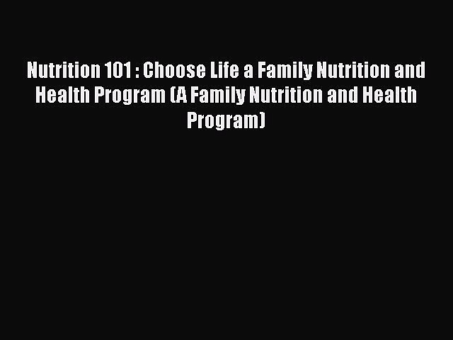 Read Nutrition 101 : Choose Life a Family Nutrition and Health Program (A Family Nutrition