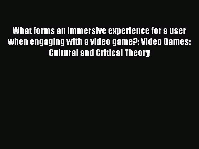 Read What forms an immersive experience for a user when engaging with a video game?: Video