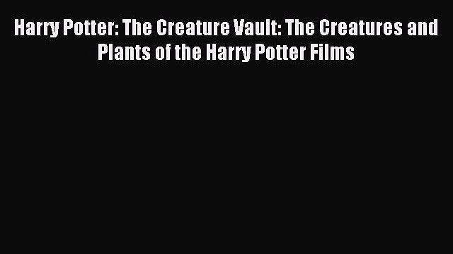 Read Harry Potter: The Creature Vault: The Creatures and Plants of the Harry Potter Films Ebook