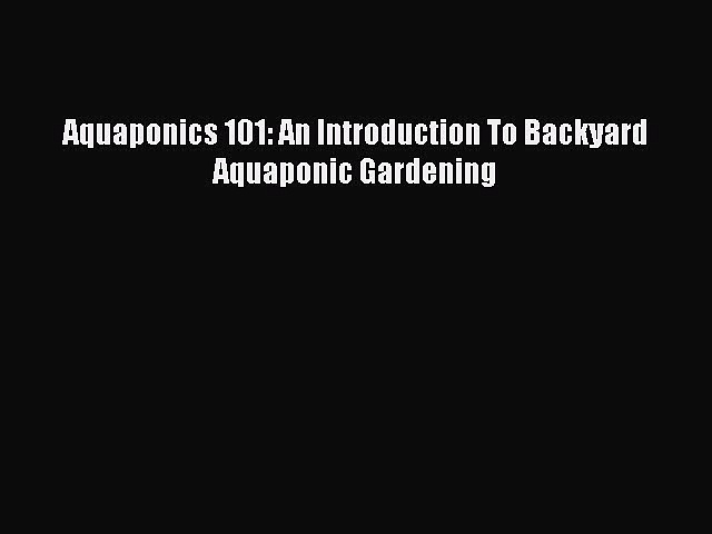Download Aquaponics 101: An Introduction To Backyard Aquaponic Gardening PDF Online