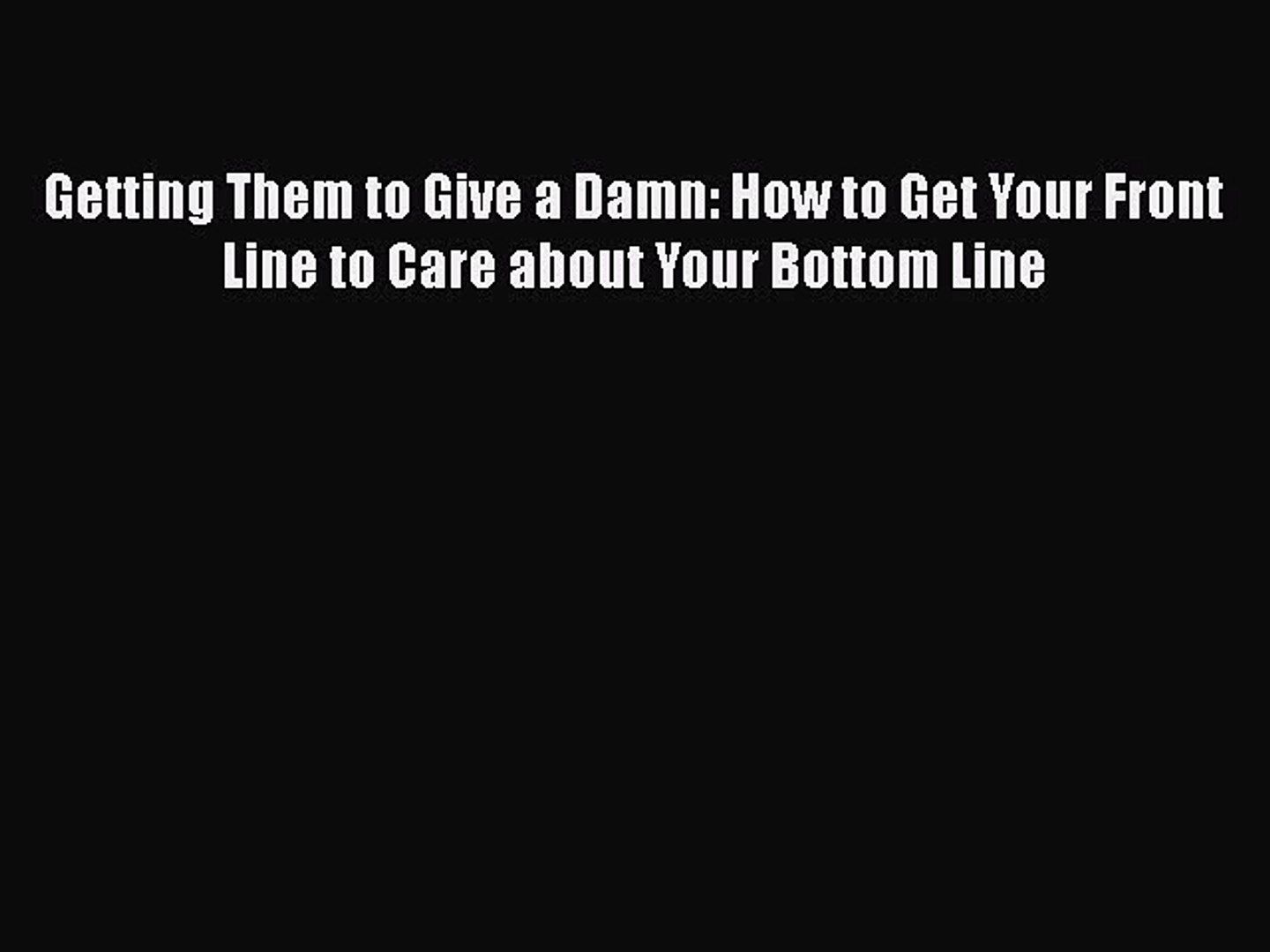 Read Getting Them to Give a Damn: How to Get Your Front Line to Care about Your Bottom Line