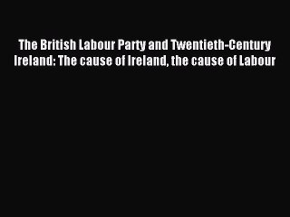 Read The British Labour Party and Twentieth-Century Ireland: The cause of Ireland the cause