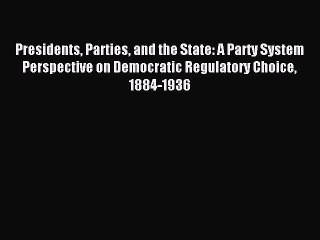 Read Presidents Parties and the State: A Party System Perspective on Democratic Regulatory