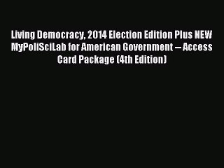Read Living Democracy 2014 Election Edition Plus NEW MyPoliSciLab for American Government --