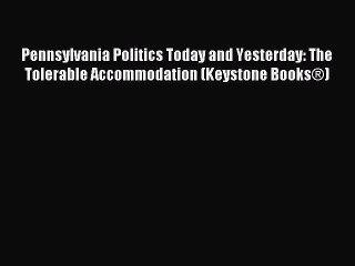 Read Pennsylvania Politics Today and Yesterday: The Tolerable Accommodation (Keystone Books®)