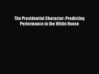 Read The Presidential Character: Predicting Performance in the White House Ebook Free