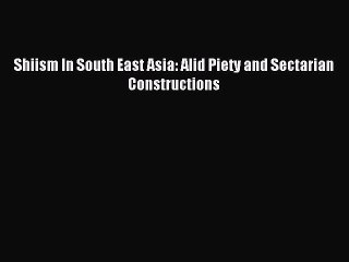 Download Shiism In South East Asia: Alid Piety and Sectarian Constructions Ebook Free