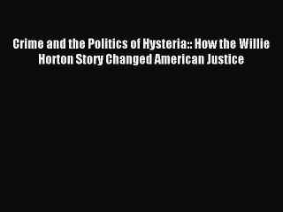 Read Crime and the Politics of Hysteria:: How the Willie Horton Story Changed American Justice