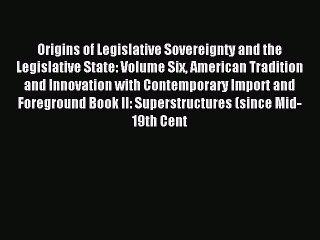 Read Origins of Legislative Sovereignty and the Legislative State: Volume Six American Tradition