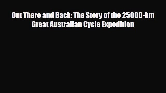 Download Out There and Back: The Story of the 25000-km Great Australian Cycle Expedition Read