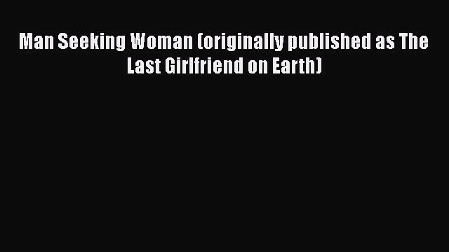 Download Man Seeking Woman (originally published as The Last Girlfriend on Earth) Free Books