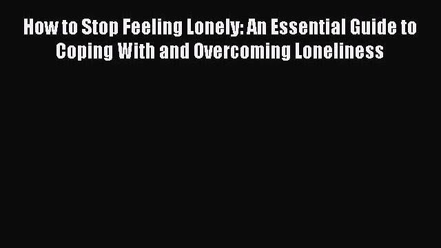 [PDF] How to Stop Feeling Lonely: An Essential Guide to Coping With and Overcoming Loneliness