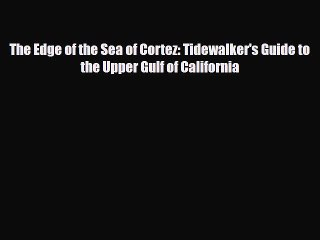 PDF The Edge of the Sea of Cortez: Tidewalker's Guide to the Upper Gulf of California Read
