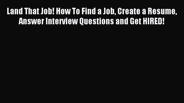 Read Land That Job! How To Find a Job Create a Resume Answer Interview Questions and Get HIRED!