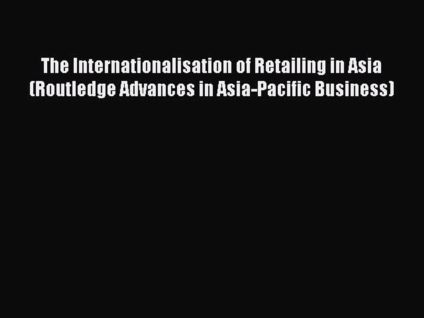 The Internationalisation of Retailing in Asia (Routledgecurzon Advances in Asia-Pacific Business)