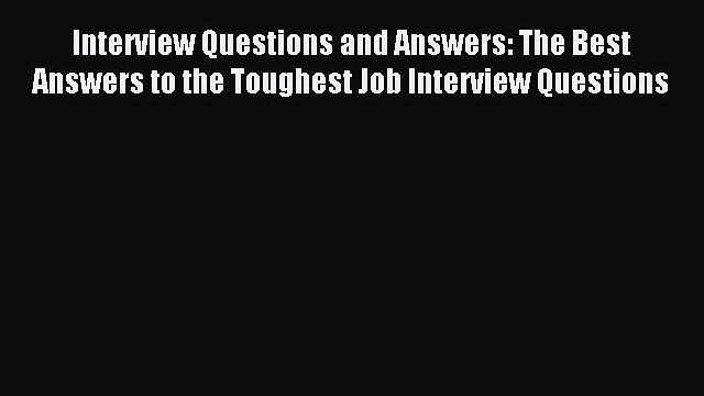 Read Interview Questions and Answers: The Best Answers to the Toughest Job Interview Questions