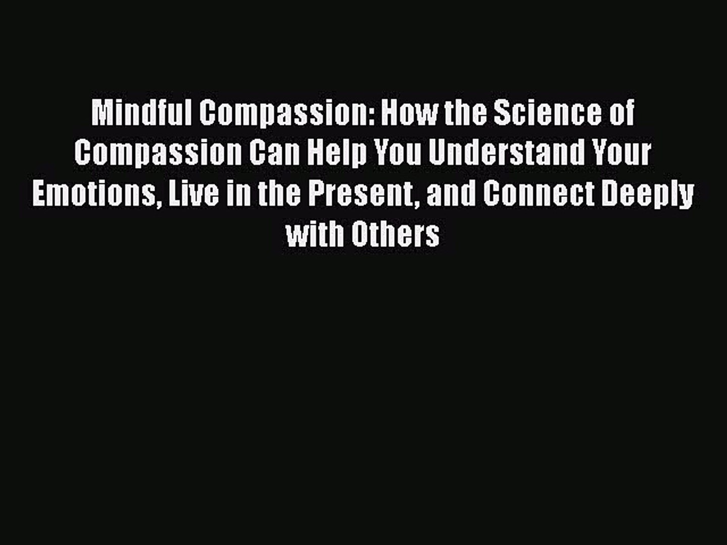 and Connect Deeply with Others Live in the Present Mindful Compassion How the Science of Compassion Can Help You Understand Your Emotions