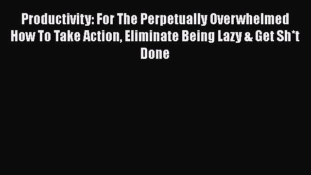 Read Productivity: For The Perpetually Overwhelmed How To Take Action Eliminate Being Lazy
