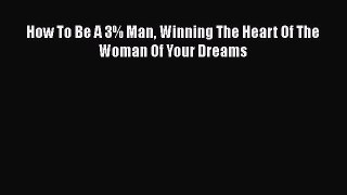 [PDF] How To Be A 3% Man Winning The Heart Of The Woman Of Your Dreams [Read] Full Ebook