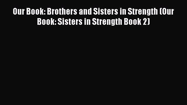 [PDF] Our Book: Brothers and Sisters in Strength (Our Book: Sisters in Strength Book 2) [Download]