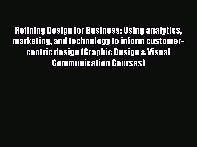 Read Refining Design for Business: Using analytics marketing and technology to inform customer-centric