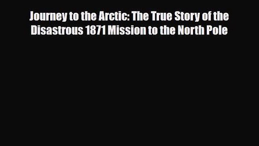 1871-1912 An Early History of Arctic Expeditions In the Shadow of the Pole