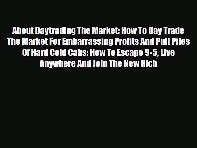 Read About Daytrading The Market: How To Day Trade The Market For Embarrassing Profits And