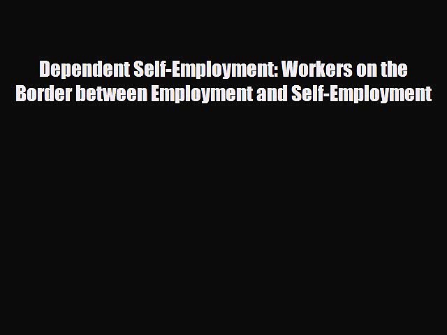 Read ‪Dependent Self-Employment: Workers on the Border between Employment and Self-Employment