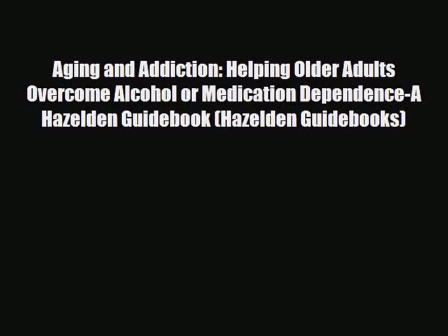 Read Aging and Addiction: Helping Older Adults Overcome Alcohol or Medication Dependence-A