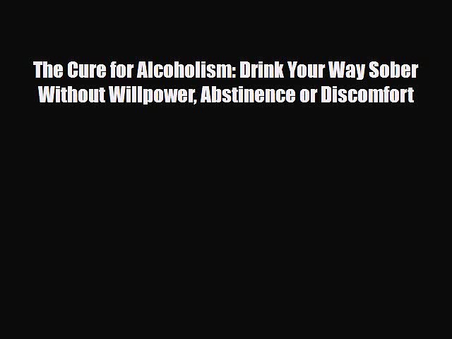 Download ‪The Cure for Alcoholism: Drink Your Way Sober Without Willpower Abstinence or Discomfort‬