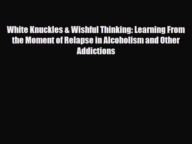 Read ‪White Knuckles & Wishful Thinking: Learning From the Moment of Relapse in Alcoholism