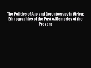 Read The Politics of Age and Gerontocracy in Africa: Ethnographies of the Past & Memories of