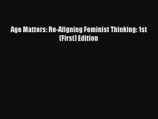 Download Age Matters: Re-Aligning Feminist Thinking: 1st (First) Edition PDF Free