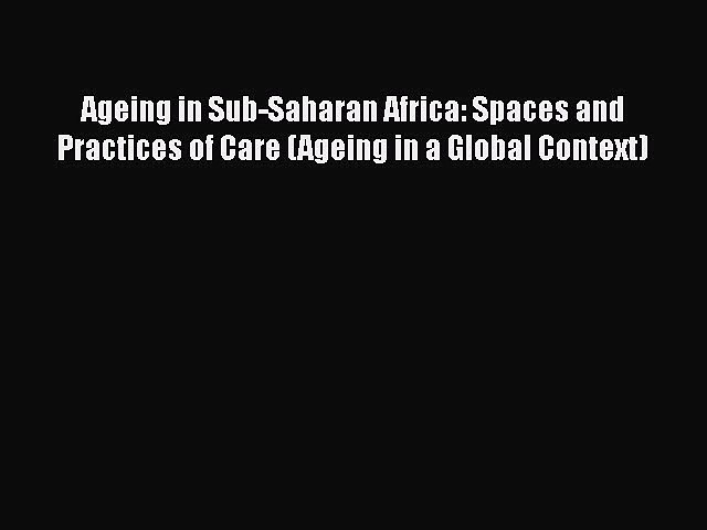 Download Ageing in Sub-Saharan Africa: Spaces and Practices of Care (Ageing in a Global Context)