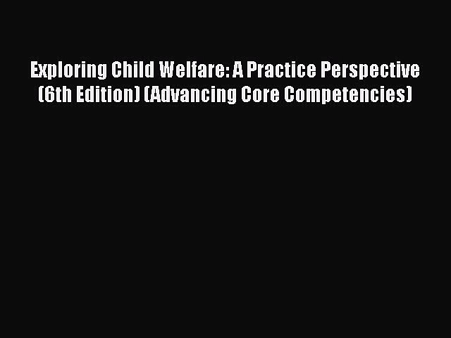 Read Exploring Child Welfare: A Practice Perspective (6th Edition) (Advancing Core Competencies)