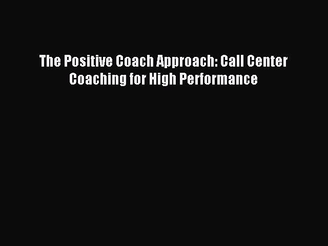 Read The Positive Coach Approach: Call Center Coaching for High Performance Ebook Free