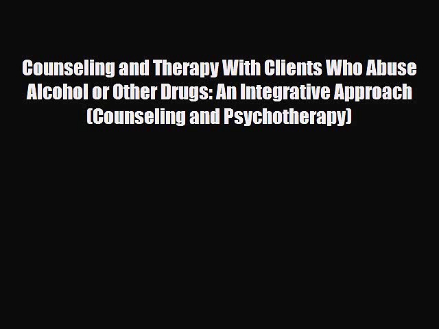Read Counseling and Therapy With Clients Who Abuse Alcohol or Other Drugs: An Integrative