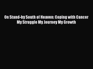 Download On Stand-by South of Heaven: Coping with Cancer My Struggle My Journey My Growth Ebook