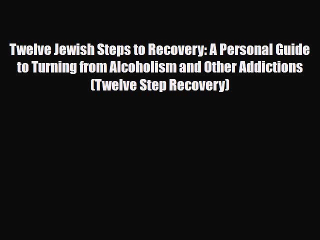 Download ‪Twelve Jewish Steps to Recovery: A Personal Guide to Turning from Alcoholism and