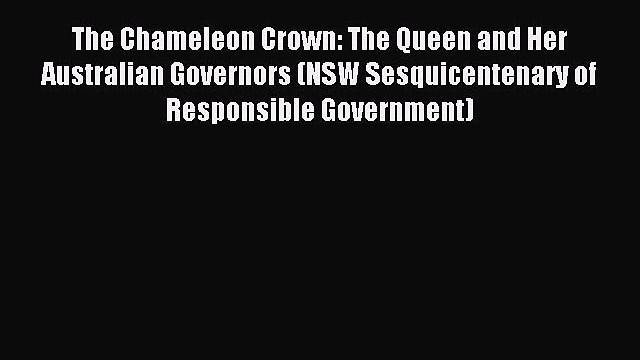 Download The Chameleon Crown: The Queen and Her Australian Governors (NSW Sesquicentenary of