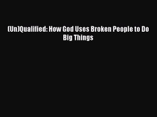 Read (Un)Qualified: How God Uses Broken People to Do Big Things Ebook Online