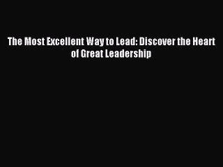 Read The Most Excellent Way to Lead: Discover the Heart of Great Leadership Ebook Free