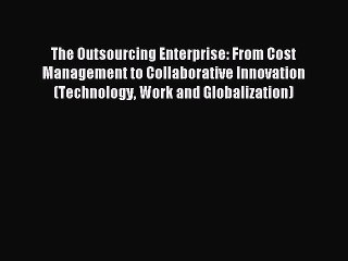 The Outsourcing Enterprise From Cost Management to Collaborative Innovation