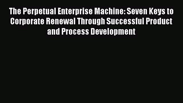 Download The Perpetual Enterprise Machine: Seven Keys to Corporate Renewal Through Successful